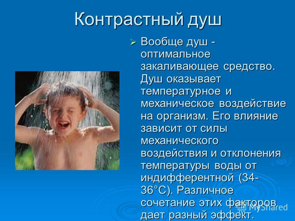 Контрастный душ Вообще душ - оптимальное закаливающее средство. Душ оказывает температурное и механическое воздействие на организм. Его влияние зависит от силы механического воздействия и отклонения температуры воды от индифферентной (34- 36°С). Разл