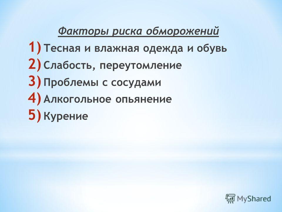 Факторы риска обморожений 1) Тесная и влажная одежда и обувь 2) Слабость, переутомление 3) Проблемы с сосудами 4) Алкогольное опьянение 5) Курение