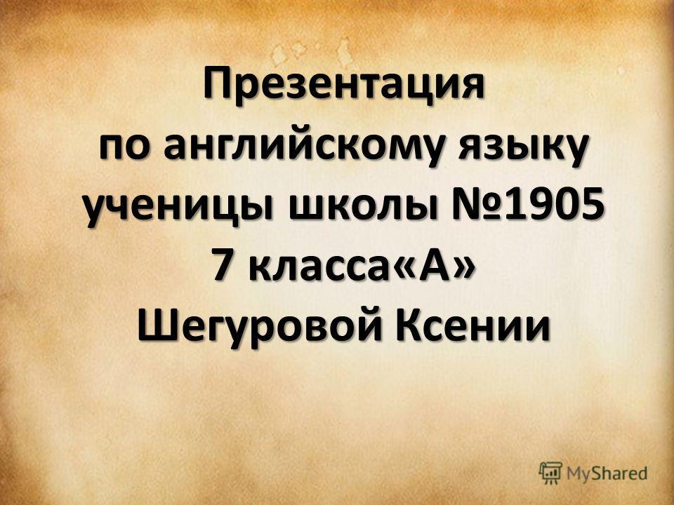 Презентация по английскому языку ученицы школы 1905 7 класса«А» Шегуровой Ксении