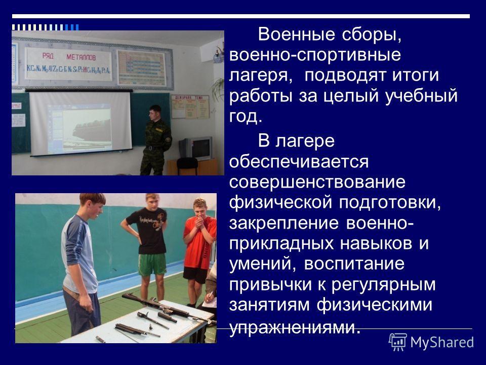 Военные сборы, военно-спортивные лагеря, подводят итоги работы за целый учебный год. В лагере обеспечивается совершенствование физической подготовки, закрепление военно- прикладных навыков и умений, воспитание привычки к регулярным занятиям физически