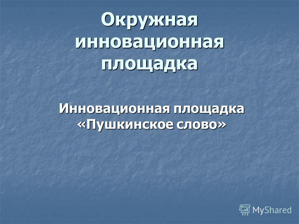 Окружная инновационная площадка Инновационная площадка «Пушкинское слово»