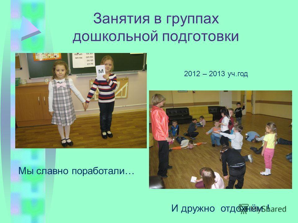 Занятия в группах дошкольной подготовки Мы славно поработали… И дружно отдохнём ! 2012 – 2013 уч.год