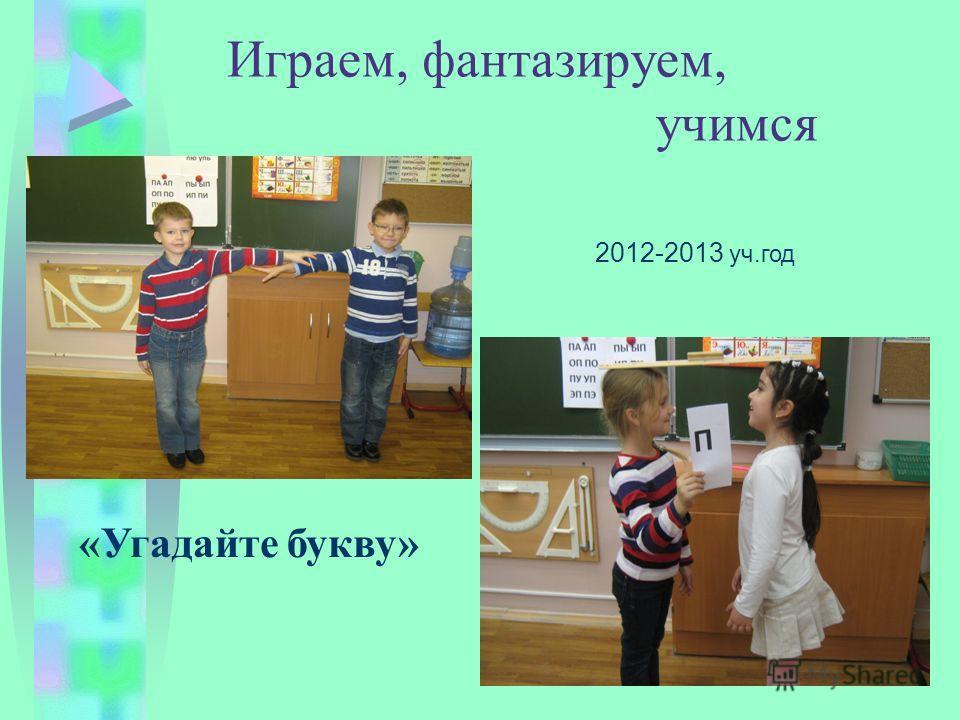 Играем, фантазируем, учимся «Угадайте букву» 2012-2013 уч.год