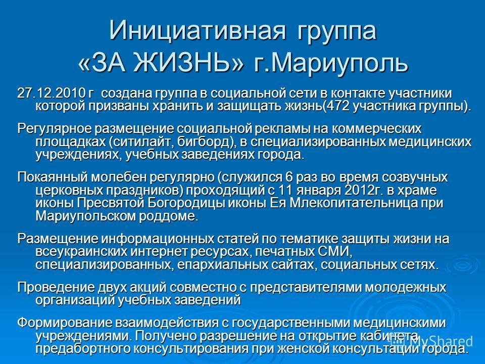 Инициативная группа «ЗА ЖИЗНЬ» г.Мариуполь 27.12.2010 г создана группа в социальной сети в контакте участники которой призваны хранить и защищать жизнь(472 участника группы). Регулярное размещение социальной рекламы на коммерческих площадках (ситилай