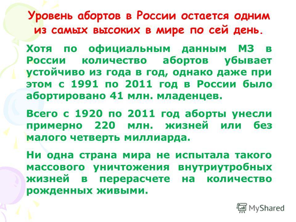 Уровень абортов в России остается одним из самых высоких в мире по сей день. Хотя по официальным данным МЗ в России количество абортов убывает устойчиво из года в год, однако даже при этом с 1991 по 2011 год в России было абортировано 41 млн. младенц