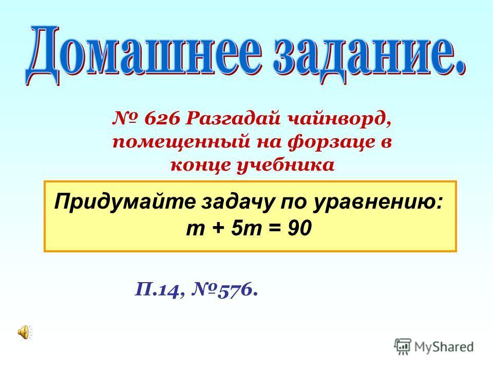 626 Разгадай чайнворд, помещенный на форзаце в конце учебника П.14, 576. Придумайте задачу по уравнению: т + 5т = 90