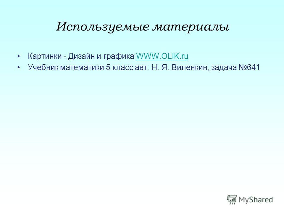 Используемые материалы Картинки - Дизайн и графика WWW.OLIK.ruWWW.OLIK.ru Учебник математики 5 класс авт. Н. Я. Виленкин, задача 641