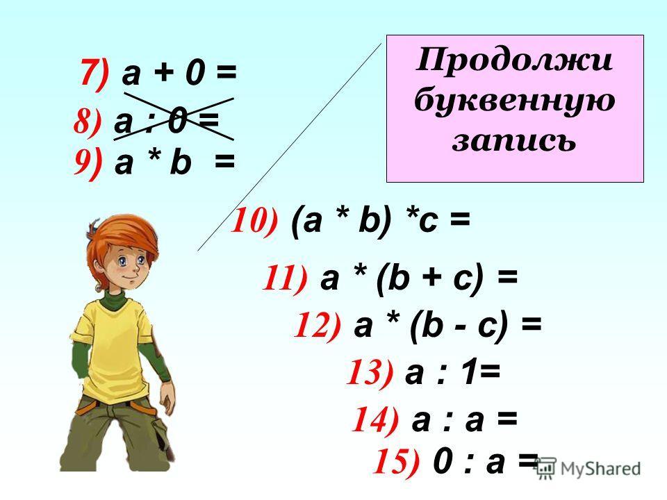 8) а : 0 = 9 ) а * b = 10) (a * b) *c = 11) а * (b + c) = 12) а * (b - c) = 13) а : 1= 14) а : а = 15) 0 : а = Продолжи буквенную запись 7) а + 0 =