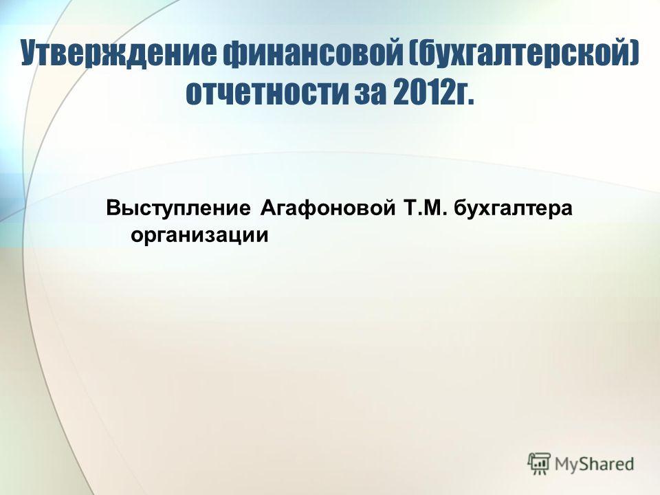 Утверждение финансовой (бухгалтерской) отчетности за 2012г. Выступление Агафоновой Т.М. бухгалтера организации
