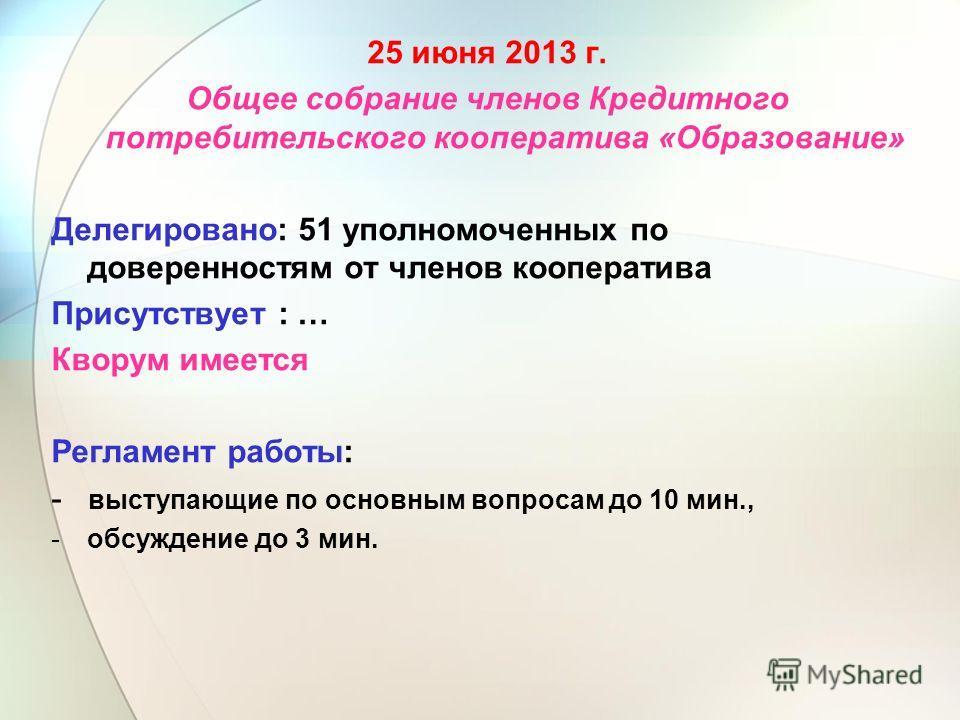 25 июня 2013 г. Общее собрание членов Кредитного потребительского кооператива «Образование» Делегировано: 51 уполномоченных по доверенностям от членов кооператива Присутствует : … Кворум имеется Регламент работы: - выступающие по основным вопросам до