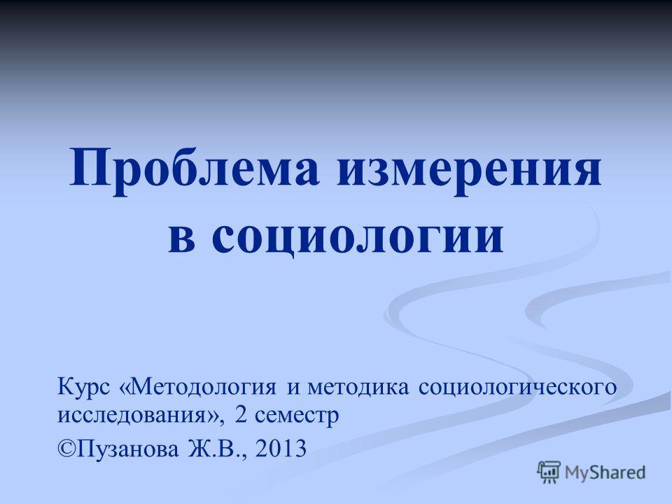 Проблема измерения в социологии Курс «Методология и методика социологического исследования», 2 семестр ©Пузанова Ж.В., 2013