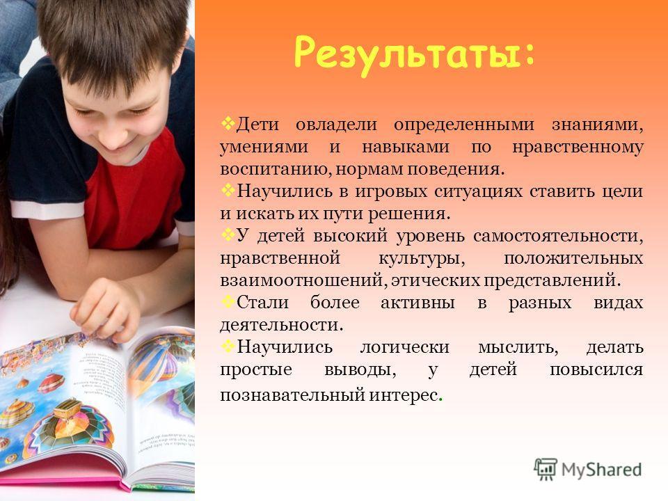 Результаты: Дети овладели определенными знаниями, умениями и навыками по нравственному воспитанию, нормам поведения. Научились в игровых ситуациях ставить цели и искать их пути решения. У детей высокий уровень самостоятельности, нравственной культуры