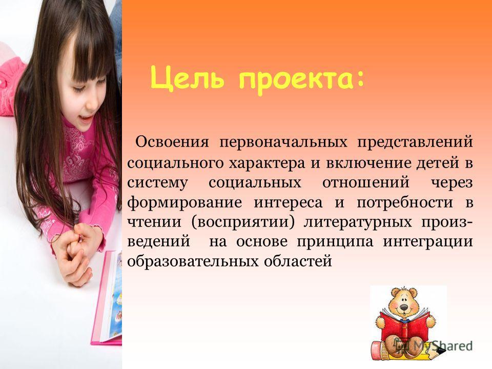 Цель проекта: Освоения первоначальных представлений социального характера и включение детей в систему социальных отношений через формирование интереса и потребности в чтении (восприятии) литературных произ- ведений на основе принципа интеграции образ