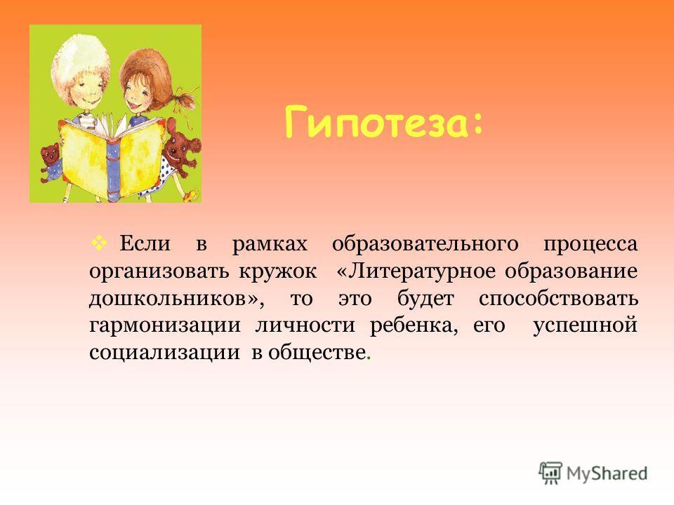 Гипотеза: Если в рамках образовательного процесса организовать кружок «Литературное образование дошкольников», то это будет способствовать гармонизации личности ребенка, его успешной социализации в обществе.