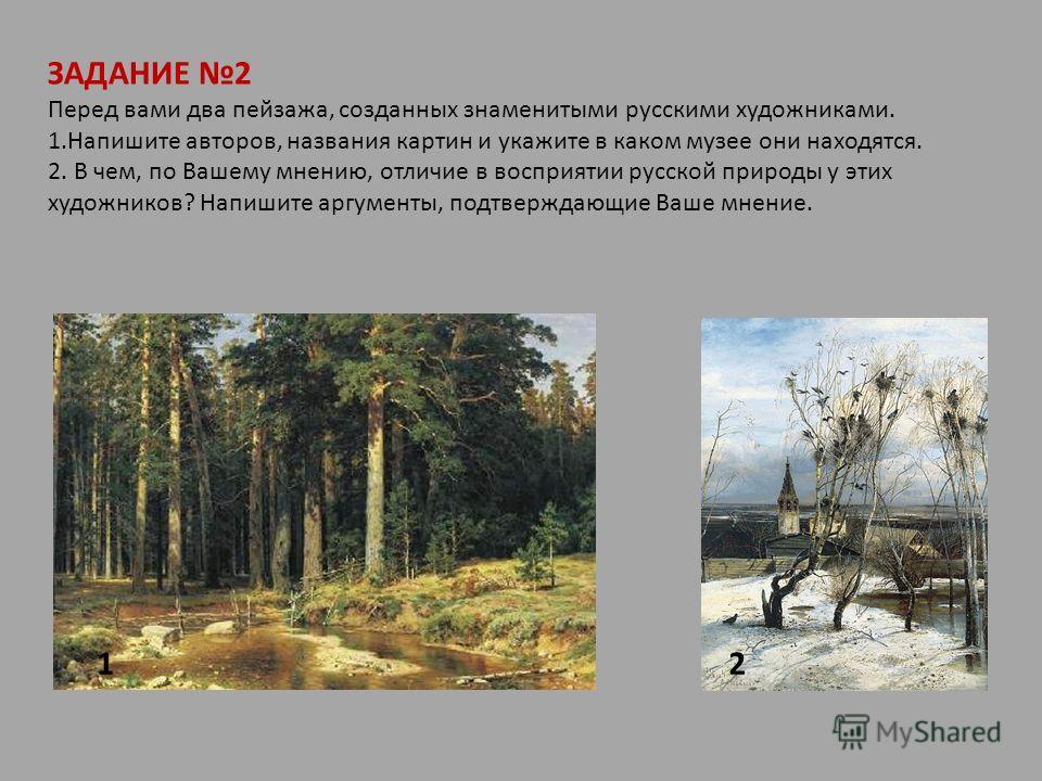 ЗАДАНИЕ 2 Перед вами два пейзажа, созданных знаменитыми русскими художниками. 1.Напишите авторов, названия картин и укажите в каком музее они находятся. 2. В чем, по Вашему мнению, отличие в восприятии русской природы у этих художников? Напишите аргу