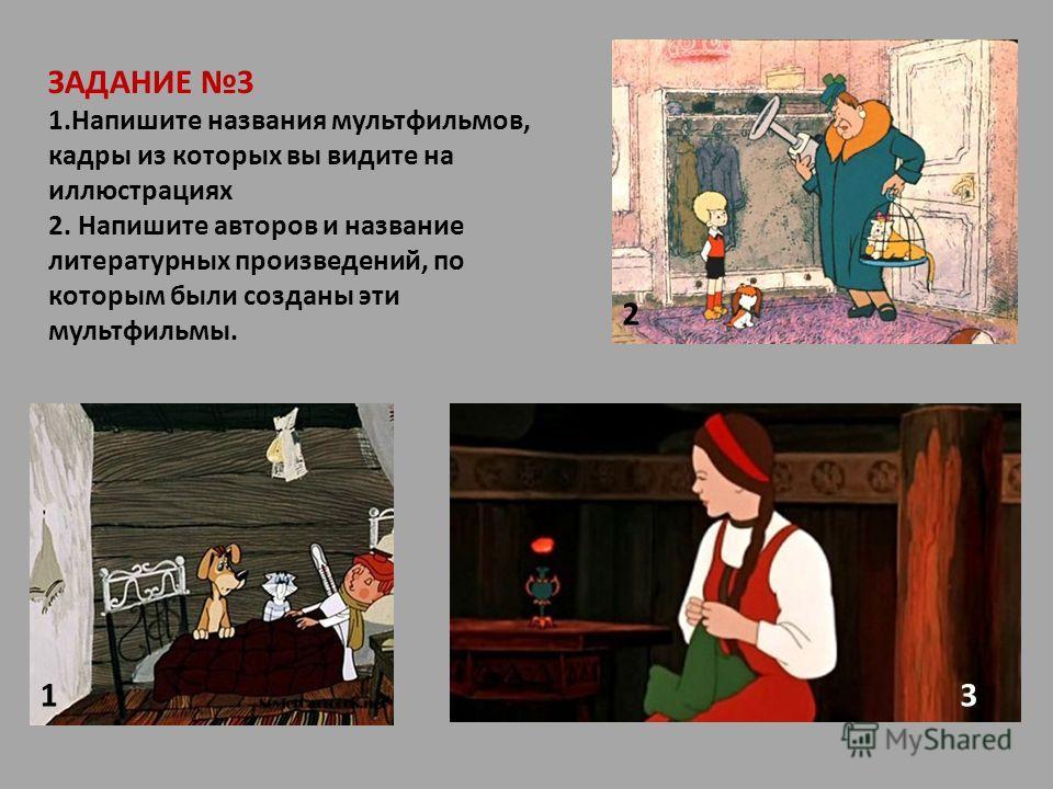 ЗАДАНИЕ 3 1.Напишите названия мультфильмов, кадры из которых вы видите на иллюстрациях 2. Напишите авторов и название литературных произведений, по которым были созданы эти мультфильмы. 1 2 3