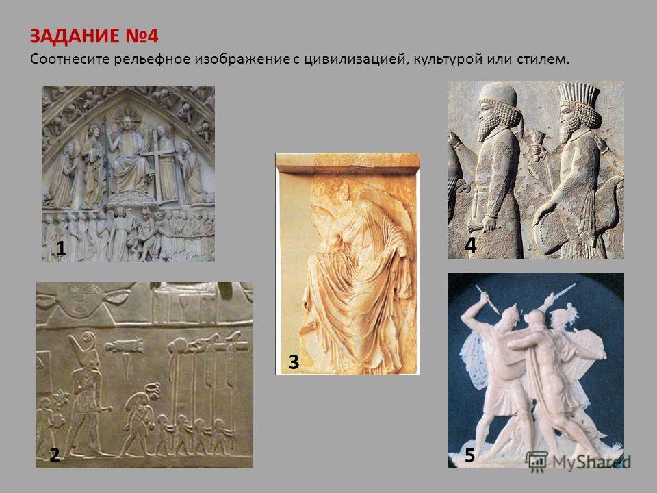 ЗАДАНИЕ 4 Соотнесите рельефное изображение с цивилизацией, культурой или стилем. 1 2 3 4 5