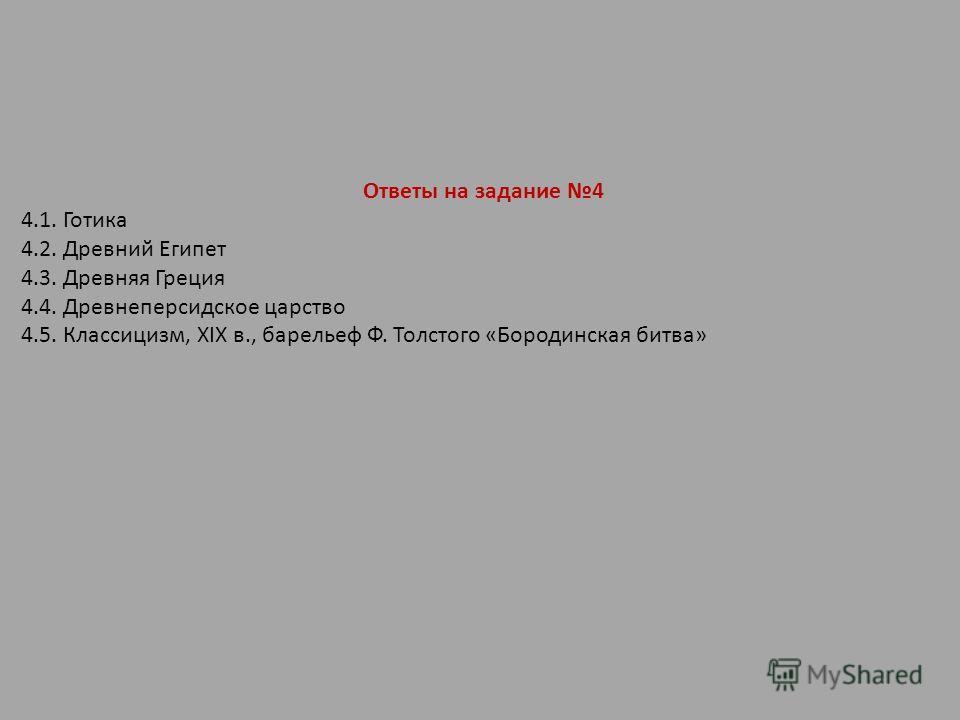 Ответы на задание 4 4.1. Готика 4.2. Древний Египет 4.3. Древняя Греция 4.4. Древнеперсидское царство 4.5. Классицизм, XIX в., барельеф Ф. Толстого «Бородинская битва»