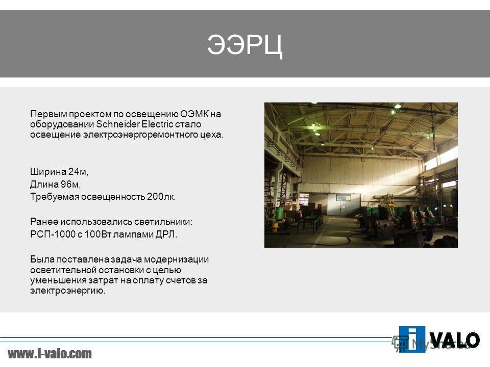 www.i-valo.com Первым проектом по освещению ОЭМК на оборудовании Schneider Electric стало освещение электроэнергоремонтного цеха. Ширина 24м, Длина 96м, Требуемая освещенность 200лк. Ранее использовались светильники: РСП-1000 с 100Вт лампами ДРЛ. Был