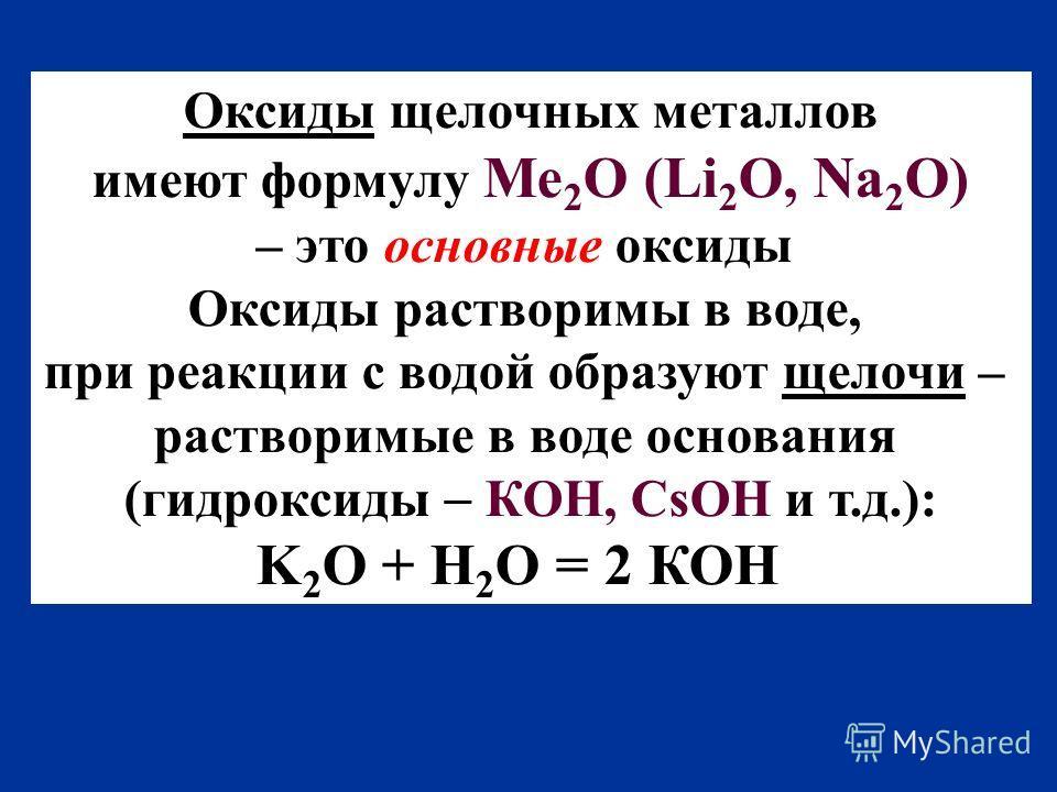 Оксиды щелочных металлов имеют формулу Ме 2 O (Li 2 О, Na 2 O) – это основные оксиды Оксиды растворимы в воде, при реакции с водой образуют щелочи – растворимые в воде основания (гидроксиды КОН, CsOH и т.д.): K 2 O + H 2 O = 2 КОН