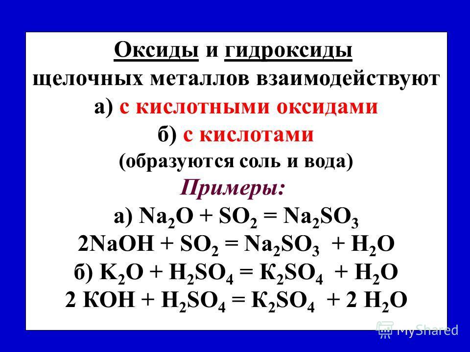 Оксиды и гидроксиды щелочных металлов взаимодействуют а) с кислотными оксидами б) с кислотами (oбразуются соль и вода) Примеры: a) Na 2 O + SO 2 = Na 2 SО 3 2NaОН + SO 2 = Na 2 SО 3 + H 2 O б) K 2 O + H 2 SO 4 = К 2 SО 4 + H 2 O 2 КОН + H 2 SO 4 = К