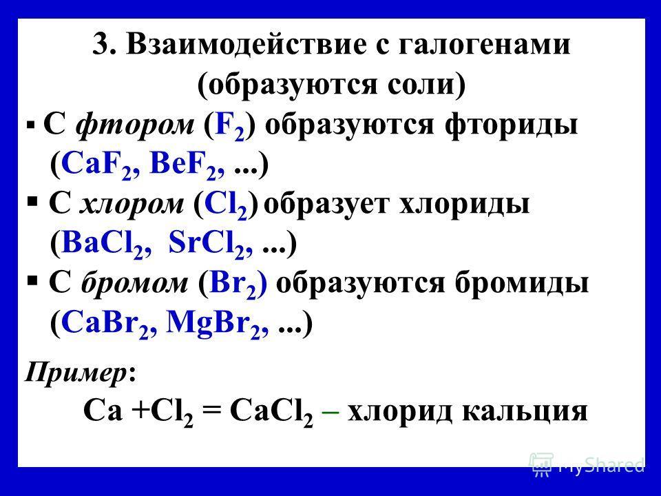 3. Взаимодействие с галогенами (образуются соли) C фтором (F 2 ) образуются фториды (СaF 2, ВеF 2,...) С хлором (Cl 2 ) образует хлориды (ВаCl 2, SrCl 2,...) C бромом (Br 2 ) образуются бромиды (CaBr 2, MgBr 2,...) Пример: Ca +Cl 2 = CaCl 2 – хлорид