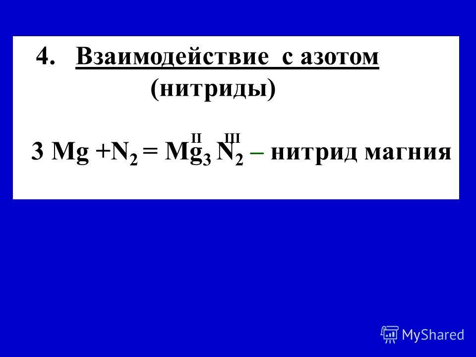 4. Взаимодействие с азотом (нитриды) 3 Mg +N 2 = Mg 3 N 2 – нитрид магния II III