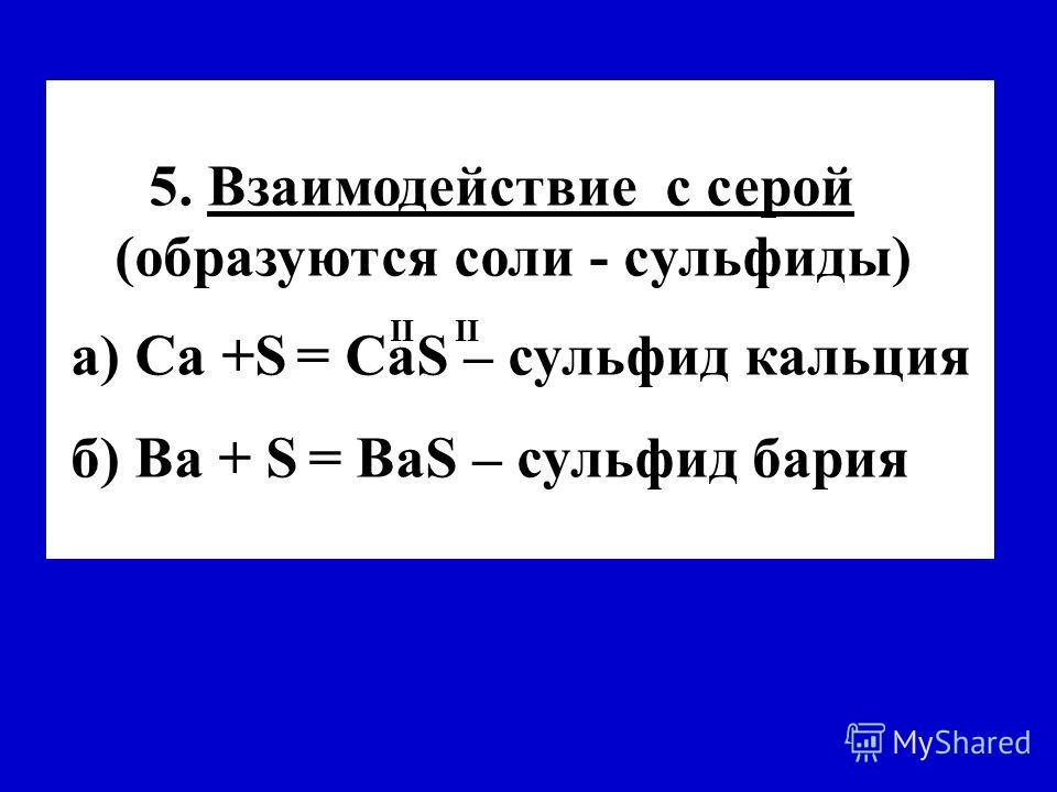 5. Взаимодействие с серой (образуются соли - cульфиды) а) Са +S = СаS – сульфид кальция б) Вa + S = ВaS – сульфид бария II