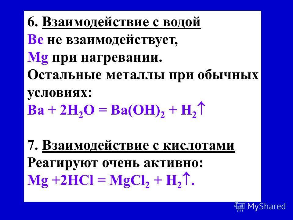 6. Взаимодействие с водой Be не взаимодействует, Мg при нагревании. Остальные металлы при обычных условиях: Ва + 2Н 2 О = Ва(ОН) 2 + Н 2 7. Взаимодействие с кислотами Реагируют очень активно: Mg +2HCl = МgСl 2 + H 2.