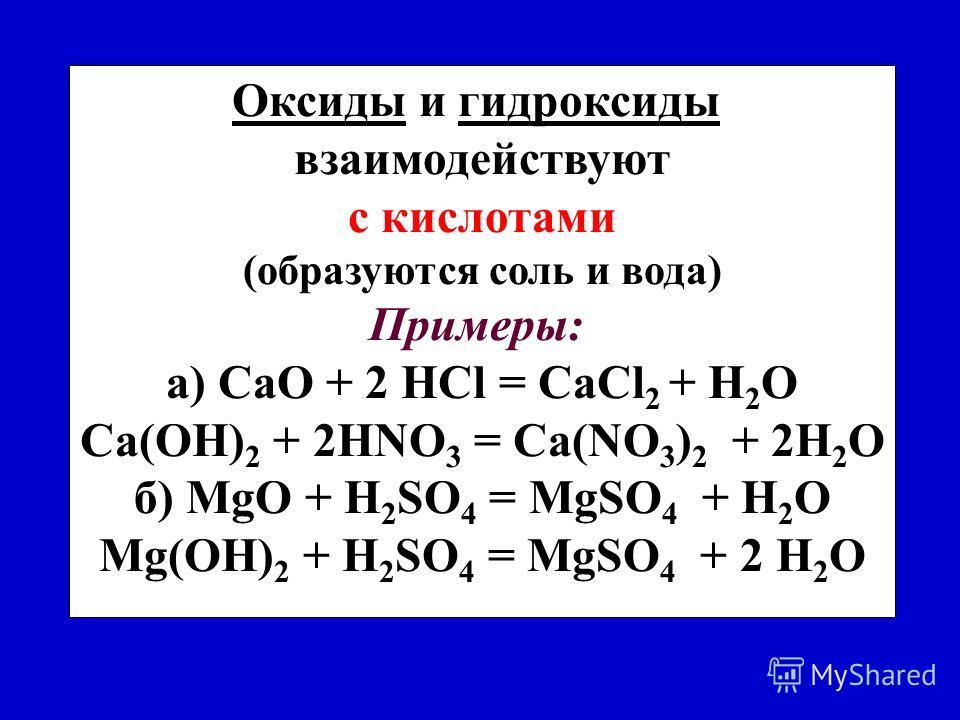Оксиды и гидроксиды взаимодействуют с кислотами (oбразуются соль и вода) Примеры: a) CaO + 2 HCl = CaCl 2 + H 2 O Ca(ОН) 2 + 2HNO 3 = Ca(NО 3 ) 2 + 2H 2 O б) MgO + H 2 SO 4 = MgSО 4 + H 2 O Mg(ОН) 2 + H 2 SO 4 = MgSО 4 + 2 H 2 O