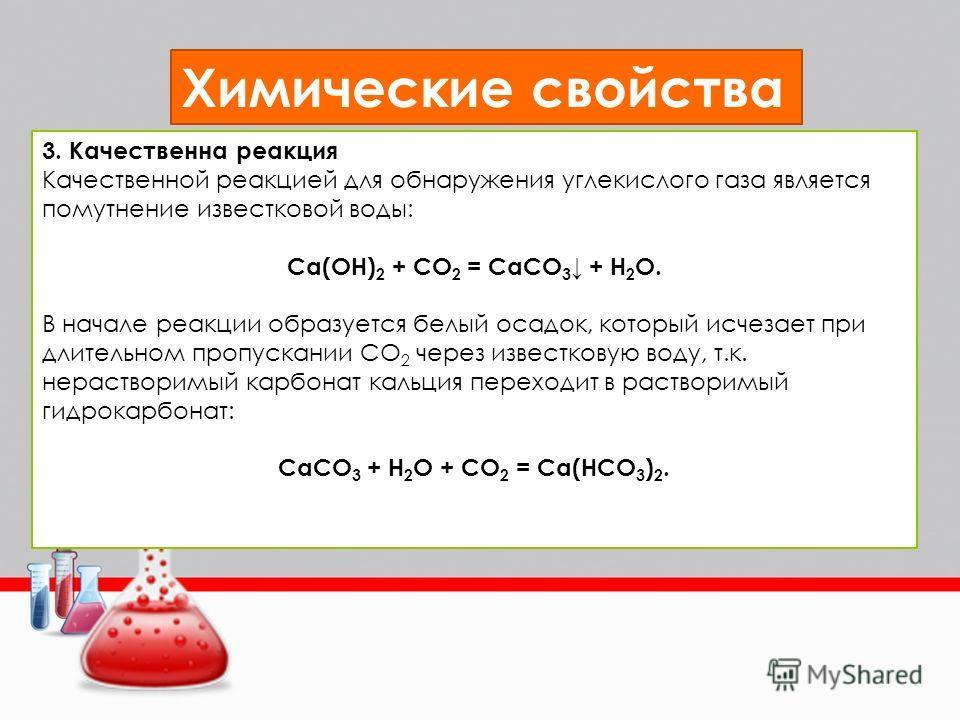 Химические свойства 3. Качественна реакция Качественной реакцией для обнаружения углекислого газа является помутнение известковой воды: Ca(OH) 2 + CO 2 = CaCO 3 + H 2 O. В начале реакции образуется белый осадок, который исчезает при длительном пропус