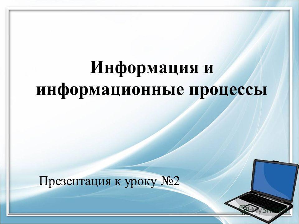 Информация и информационные процессы Презентация к уроку 2