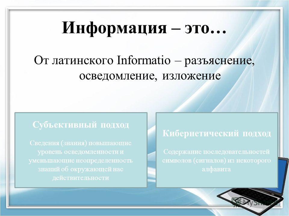 Информация – это… От латинского Informatio – разъяснение, осведомление, изложение Субъективный подход Сведения (знания) повышающие уровень осведомленности и уменьшающие неопределенность знаний об окружающей нас действительности Кибернетический подход