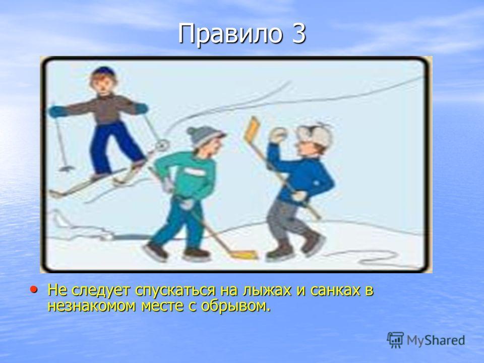 Правило 3 Не следует спускаться на лыжах и санках в незнакомом месте с обрывом. Не следует спускаться на лыжах и санках в незнакомом месте с обрывом.