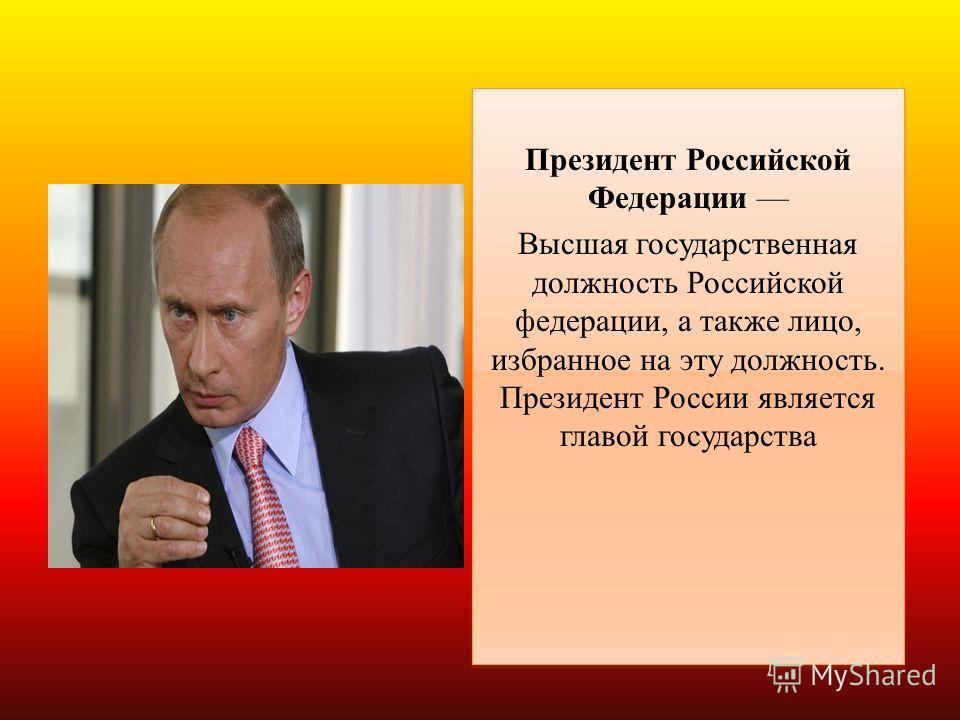 Президент Российской Федерации Высшая государственная должность Российской федерации, а также лицо, избранное на эту должность. Президент России является главой государства Президент Российской Федерации Высшая государственная должность Российской фе