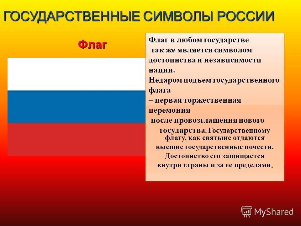 ГОСУДАРСТВЕННЫЕ СИМВОЛЫ РОССИИ Флаг Флаг в любом государстве так же является символом достоинства и независимости нации. Недаром подъем государственного флага – первая торжественная церемония после провозглашения нового государства. Государственному