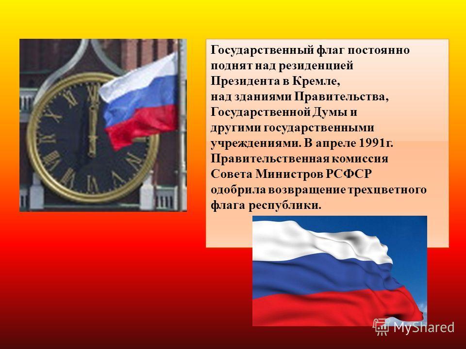 Государственный флаг постоянно поднят над резиденцией Президента в Кремле, над зданиями Правительства, Государственной Думы и другими государственными учреждениями. В апреле 1991г. Правительственная комиссия Совета Министров РСФСР одобрила возвращени