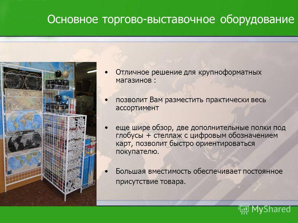 Основное торгово-выставочное оборудование Отличное решение для крупноформатных магазинов : позволит Вам разместить практически весь ассортимент еще шире обзор, две дополнительные полки под глобусы + стеллаж с цифровым обозначением карт, позволит быст