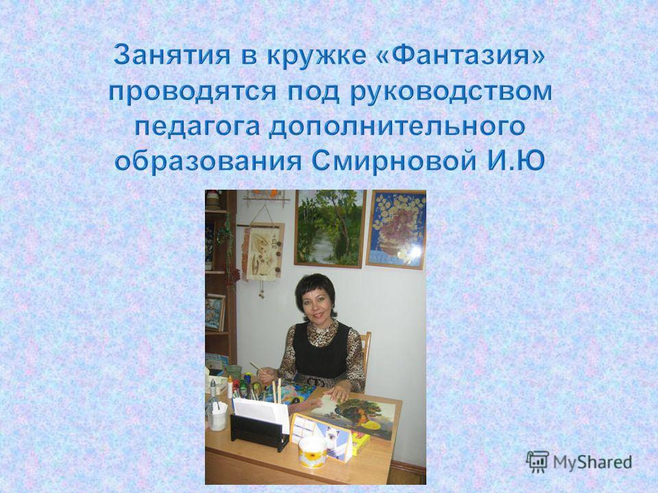 Занятия в кружке « Фантазия » проводятся под руководством педагога дополнительного образования Смирновой И. Ю