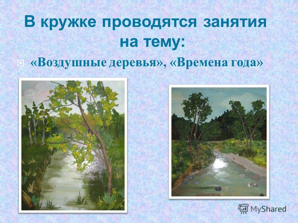 В кружке проводятся занятия на тему: « Воздушные деревья », « Времена года »