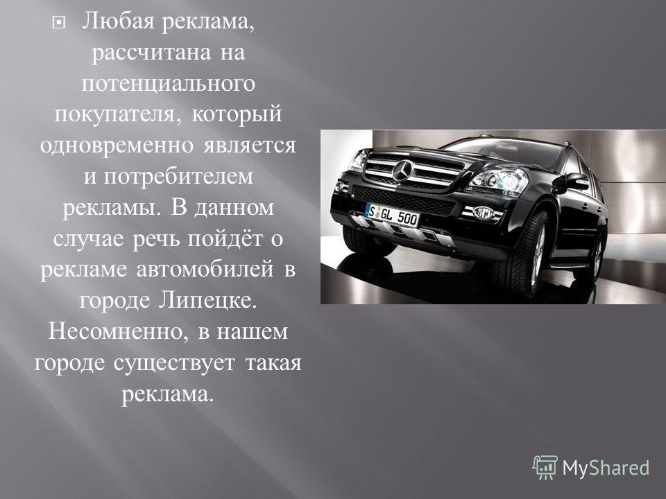 Любая реклама, рассчитана на потенциального покупателя, который одновременно является и потребителем рекламы. В данном случае речь пойдёт о рекламе автомобилей в городе Липецке. Несомненно, в нашем городе существует такая реклама.
