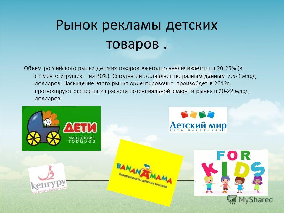 Объем российского рынка детских товаров ежегодно увеличивается на 20-25% (в сегменте игрушек – на 30%). Сегодня он составляет по разным данным 7,5-9 млрд долларов. Насыщение этого рынка ориентировочно произойдет в 2012г., прогнозируют эксперты из рас