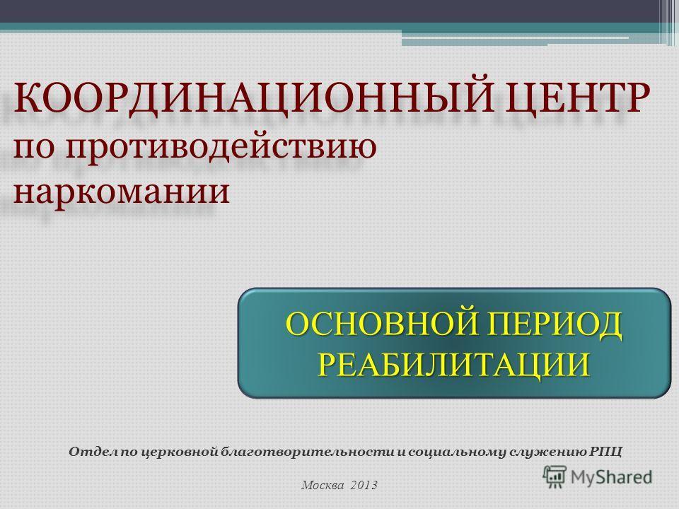 Москва 2013 Отдел по церковной благотворительности и социальному служению РПЦ КООРДИНАЦИОННЫЙ ЦЕНТР по противодействию наркомании КООРДИНАЦИОННЫЙ ЦЕНТР по противодействию наркомании ОСНОВНОЙ ПЕРИОД РЕАБИЛИТАЦИИ