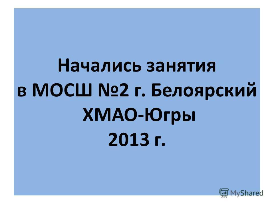 Начались занятия в МОСШ 2 г. Белоярский ХМАО-Югры 2013 г.