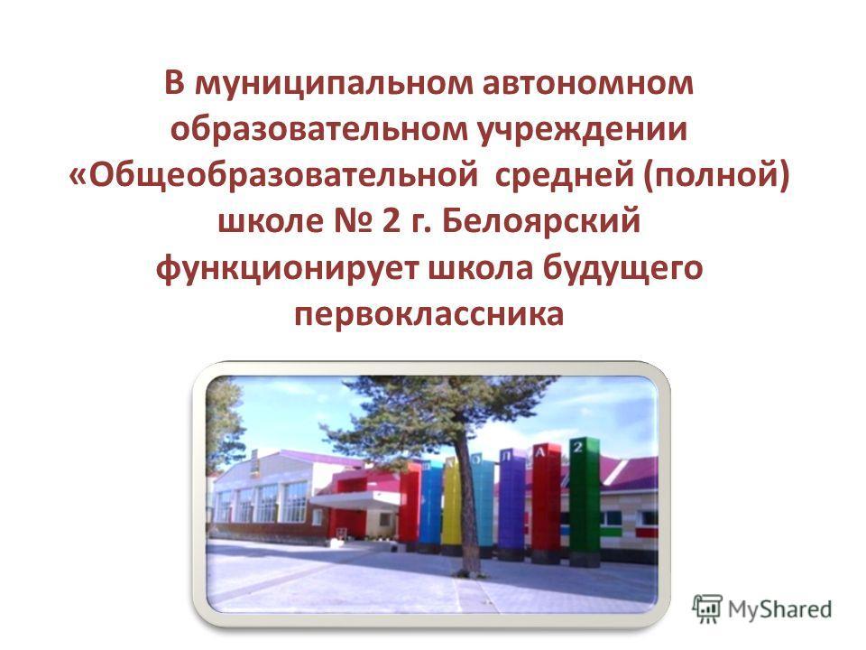 В муниципальном автономном образовательном учреждении «Общеобразовательной средней (полной) школе 2 г. Белоярский функционирует школа будущего первоклассника
