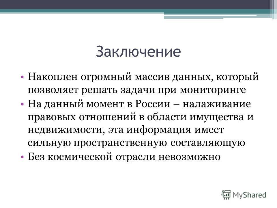 Заключение Накоплен огромный массив данных, который позволяет решать задачи при мониторинге На данный момент в России – налаживание правовых отношений в области имущества и недвижимости, эта информация имеет сильную пространственную составляющую Без