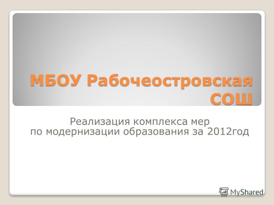 МБОУ Рабочеостровская СОШ Реализация комплекса мер по модернизации образования за 2012го д