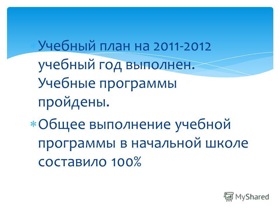 Учебный план на 2011-2012 учебный год выполнен. Учебные программы пройдены. Общее выполнение учебной программы в начальной школе составило 100%