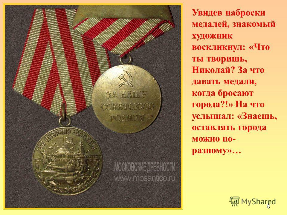 6 Увидев наброски медалей, знакомый художник воскликнул: «Что ты творишь, Николай? За что давать медали, когда бросают города?!» На что услышал: «Знаешь, оставлять города можно по- разному»…