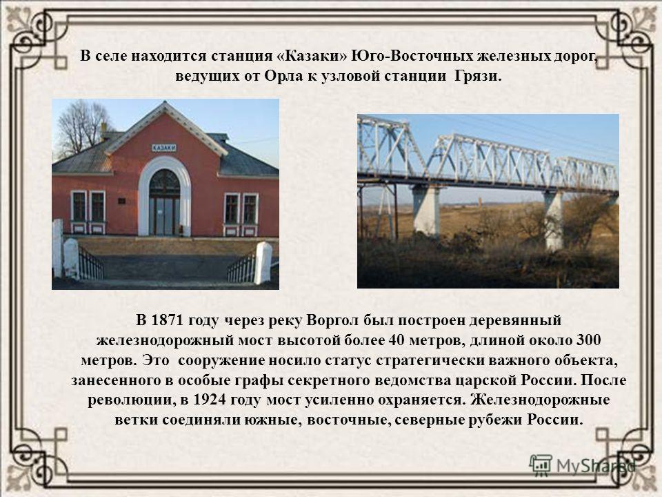 В селе находится станция «Казаки» Юго-Восточных железных дорог, ведущих от Орла к узловой станции Грязи. В 1871 году через реку Воргол был построен деревянный железнодорожный мост высотой более 40 метров, длиной около 300 метров. Это сооружение носил